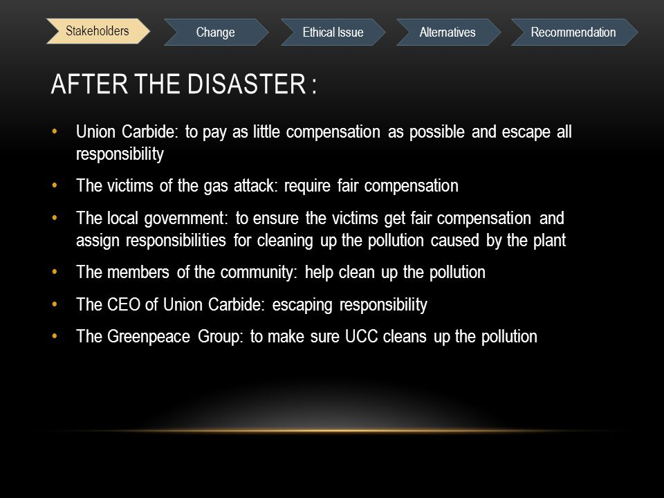 AFTER THE DISASTER : Union Carbide: to pay as little compensation as possible and escape all responsibility The victims of the gas attack: require fair compensation The local government: to ensure the victims get fair compensation and assign responsibilities for cleaning up the pollution caused by the plant The members of the community: help clean up the pollution The CEO of Union Carbide: escaping responsibility The Greenpeace Group: to make sure UCC cleans up the pollution Stakeholders Change Ethical IssueAlternativesRecommendation