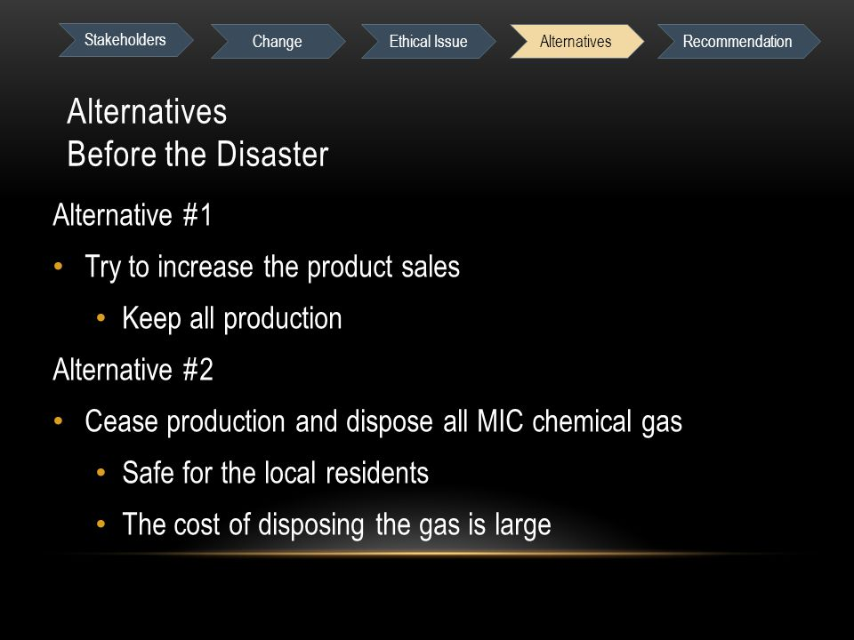 Alternatives Before the Disaster Alternative #1 Try to increase the product sales Keep all production Alternative #2 Cease production and dispose all MIC chemical gas Safe for the local residents The cost of disposing the gas is large Stakeholders Change Ethical IssueAlternativesRecommendation