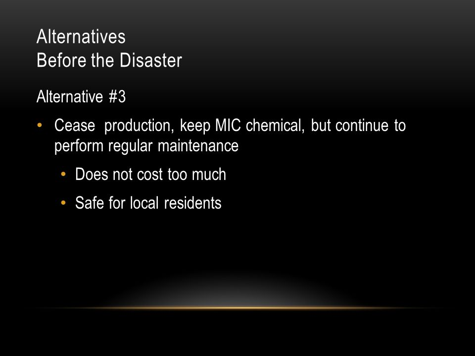 Alternatives Before the Disaster Alternative #3 Cease production, keep MIC chemical, but continue to perform regular maintenance Does not cost too much Safe for local residents