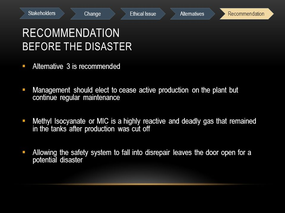 RECOMMENDATION BEFORE THE DISASTER  Alternative 3 is recommended  Management should elect to cease active production on the plant but continue regular maintenance  Methyl Isocyanate or MIC is a highly reactive and deadly gas that remained in the tanks after production was cut off  Allowing the safety system to fall into disrepair leaves the door open for a potential disaster Stakeholders Change Ethical IssueAlternativesRecommendation