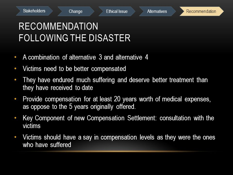 RECOMMENDATION FOLLOWING THE DISASTER A combination of alternative 3 and alternative 4 Victims need to be better compensated They have endured much suffering and deserve better treatment than they have received to date Provide compensation for at least 20 years worth of medical expenses, as oppose to the 5 years originally offered.