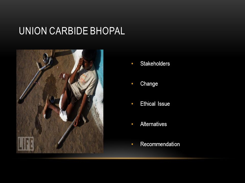 Stakeholders Change Ethical Issue Alternatives Recommendation Stakeholders Change Ethical Issue Alternatives Recommendation UNION CARBIDE BHOPAL