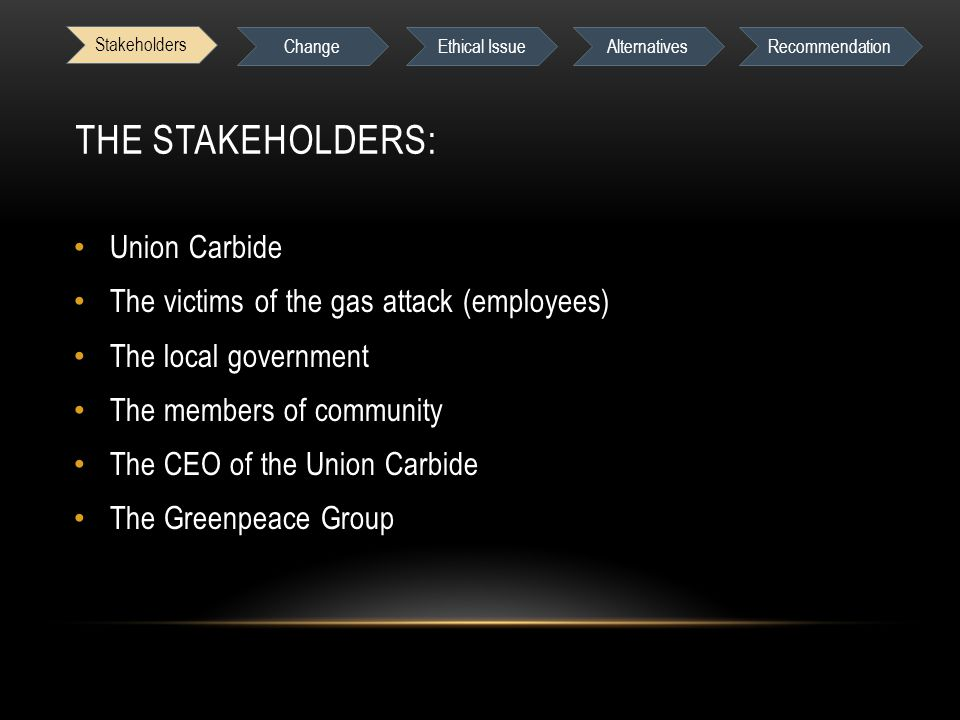 Stakeholders Change Ethical IssueAlternativesRecommendation THE STAKEHOLDERS: Union Carbide The victims of the gas attack (employees) The local government The members of community The CEO of the Union Carbide The Greenpeace Group