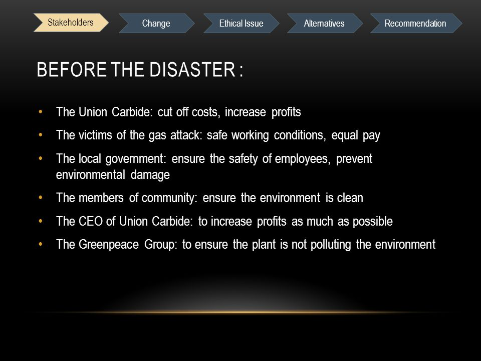 BEFORE THE DISASTER : The Union Carbide: cut off costs, increase profits The victims of the gas attack: safe working conditions, equal pay The local government: ensure the safety of employees, prevent environmental damage The members of community: ensure the environment is clean The CEO of Union Carbide: to increase profits as much as possible The Greenpeace Group: to ensure the plant is not polluting the environment Stakeholders Change Ethical IssueAlternativesRecommendation