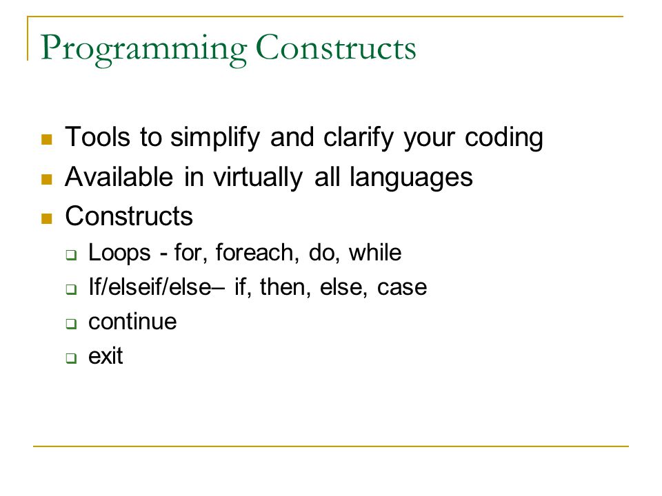 Programming Constructs Tools to simplify and clarify your coding Available in virtually all languages Constructs  Loops - for, foreach, do, while  If/elseif/else– if, then, else, case  continue  exit