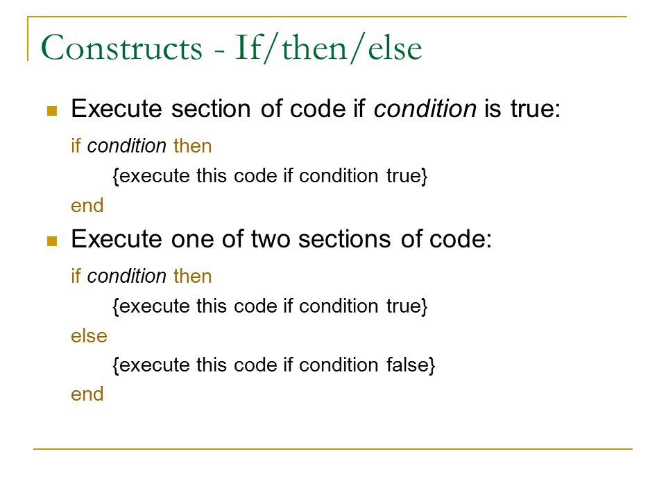 Constructs - If/then/else Execute section of code if condition is true: if condition then {execute this code if condition true} end Execute one of two sections of code: if condition then {execute this code if condition true} else {execute this code if condition false} end
