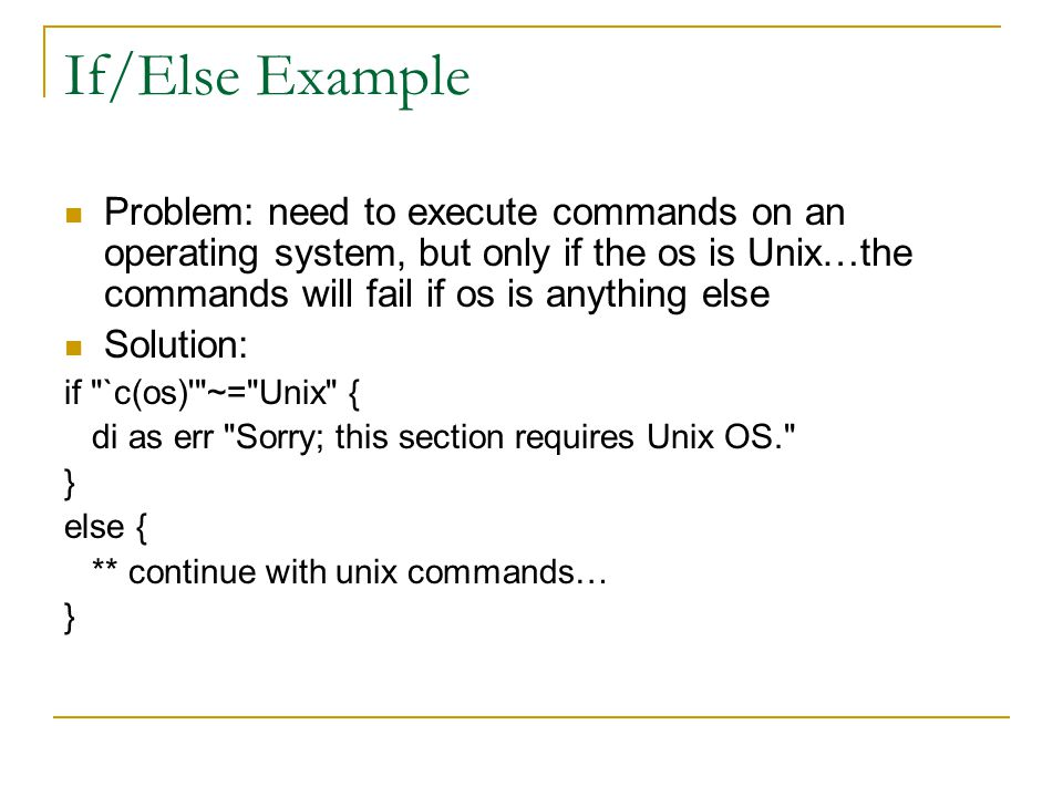 If/Else Example Problem: need to execute commands on an operating system, but only if the os is Unix…the commands will fail if os is anything else Solution: if `c(os) ~= Unix { di as err Sorry; this section requires Unix OS. } else { ** continue with unix commands… }