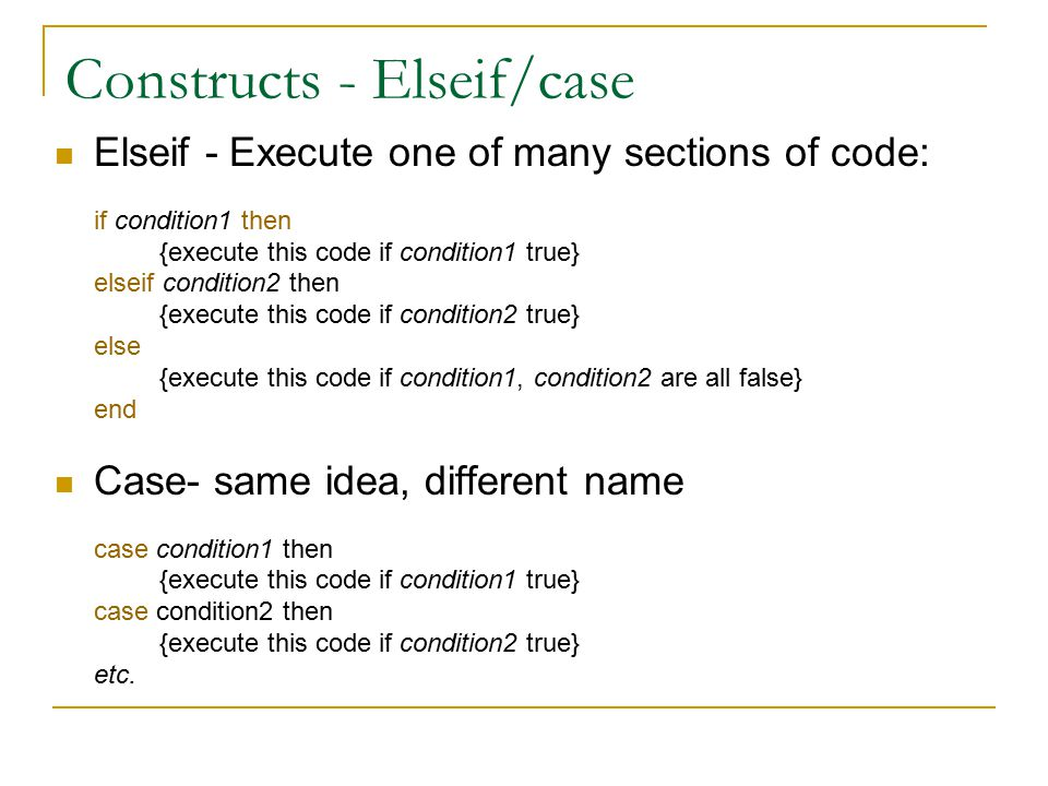 Constructs - Elseif/case Elseif - Execute one of many sections of code: if condition1 then {execute this code if condition1 true} elseif condition2 then {execute this code if condition2 true} else {execute this code if condition1, condition2 are all false} end Case- same idea, different name case condition1 then {execute this code if condition1 true} case condition2 then {execute this code if condition2 true} etc.