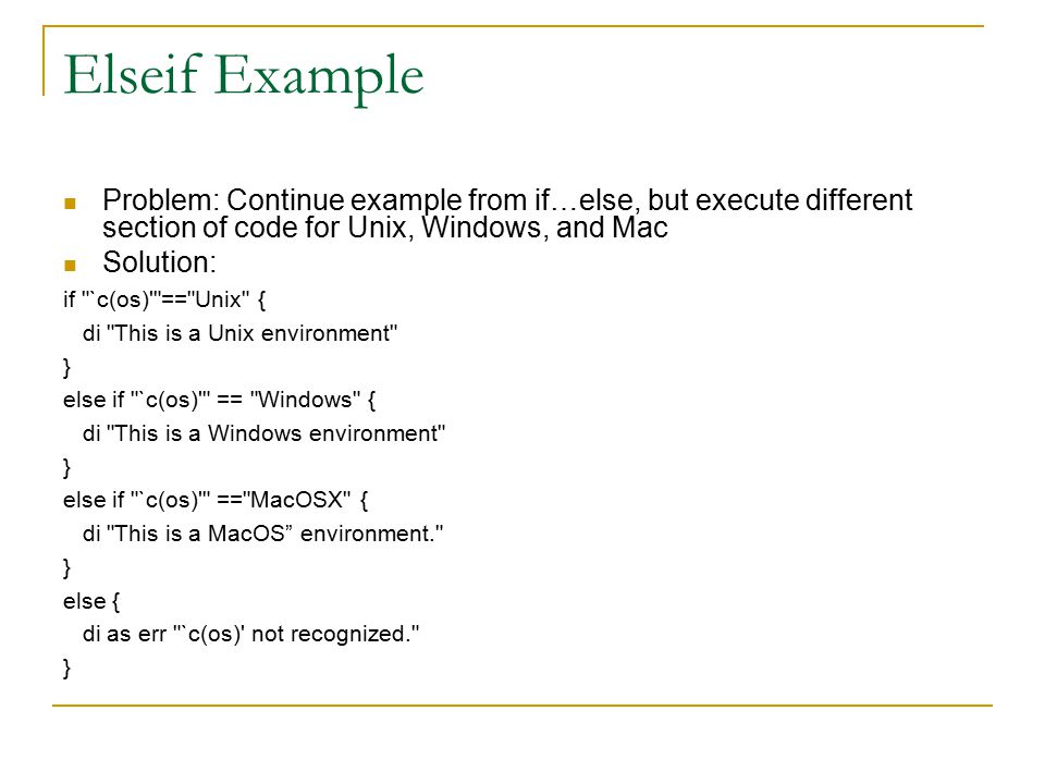 Elseif Example Problem: Continue example from if…else, but execute different section of code for Unix, Windows, and Mac Solution: if `c(os) == Unix { di This is a Unix environment } else if `c(os) == Windows { di This is a Windows environment } else if `c(os) == MacOSX { di This is a MacOS environment. } else { di as err `c(os) not recognized. }