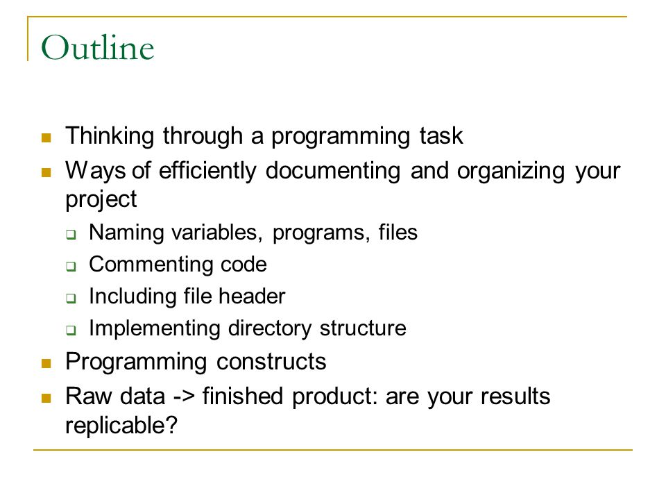 Outline Thinking through a programming task Ways of efficiently documenting and organizing your project  Naming variables, programs, files  Commenting code  Including file header  Implementing directory structure Programming constructs Raw data -> finished product: are your results replicable
