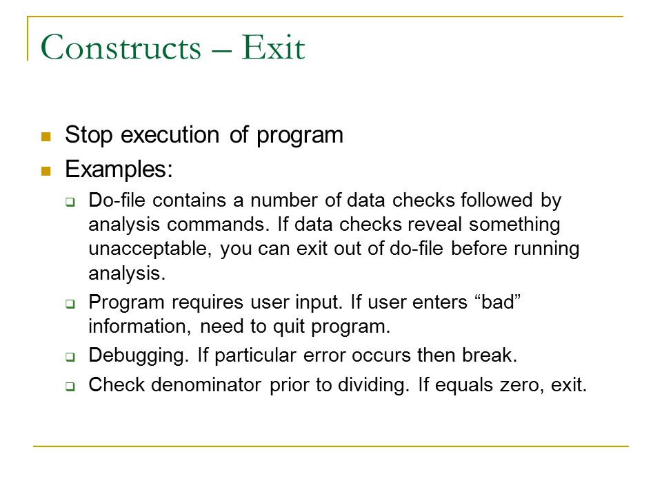 Constructs – Exit Stop execution of program Examples:  Do-file contains a number of data checks followed by analysis commands.