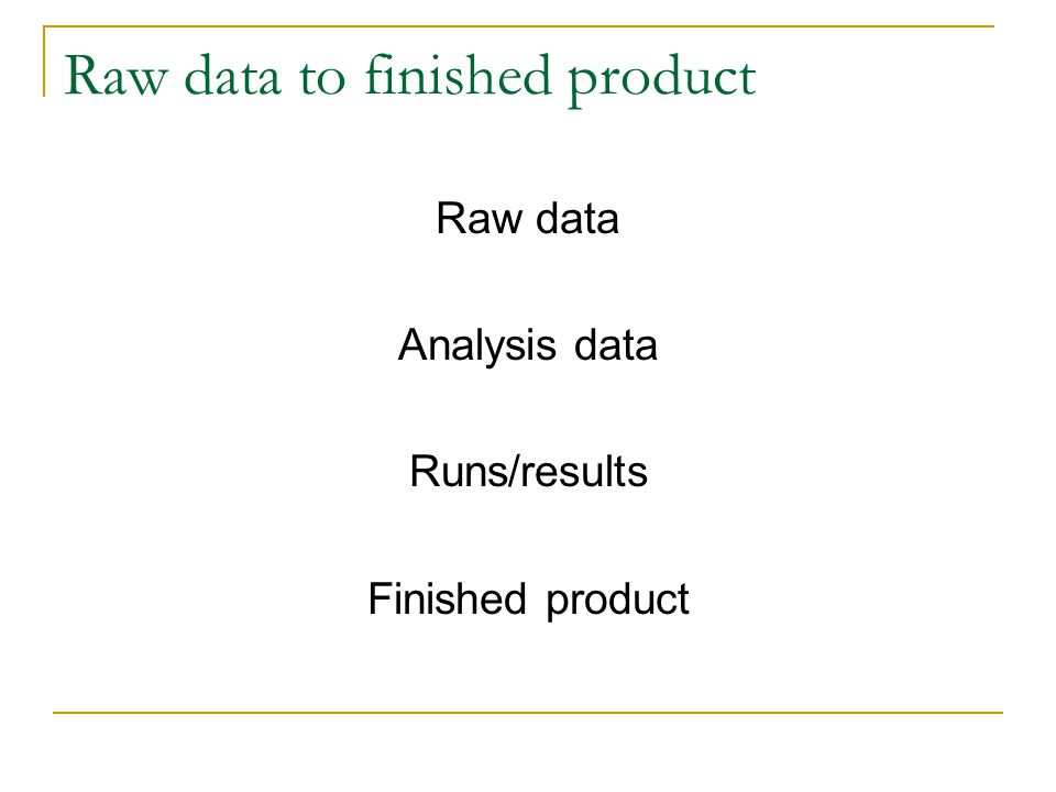 Raw data to finished product Raw data Analysis data Runs/results Finished product