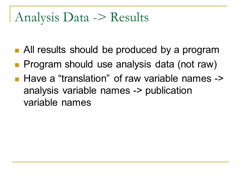 Analysis Data -> Results All results should be produced by a program Program should use analysis data (not raw) Have a translation of raw variable names -> analysis variable names -> publication variable names