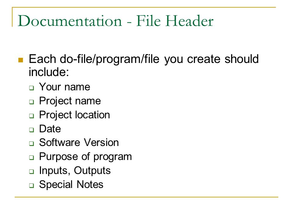 Documentation - File Header Each do-file/program/file you create should include:  Your name  Project name  Project location  Date  Software Version  Purpose of program  Inputs, Outputs  Special Notes