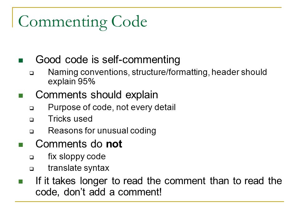 Commenting Code Good code is self-commenting  Naming conventions, structure/formatting, header should explain 95% Comments should explain  Purpose of code, not every detail  Tricks used  Reasons for unusual coding Comments do not  fix sloppy code  translate syntax If it takes longer to read the comment than to read the code, don't add a comment!