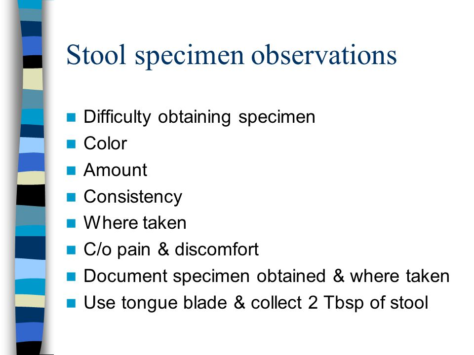 Stool specimen observations Difficulty obtaining specimen Color Amount Consistency Where taken C/o pain & discomfort Document specimen obtained & wher