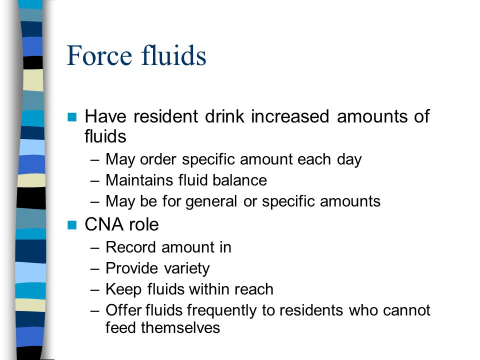 Force fluids Have resident drink increased amounts of fluids –May order specific amount each day –Maintains fluid balance –May be for general or speci