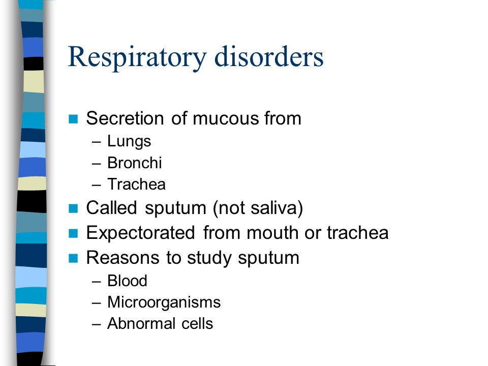 Respiratory disorders Secretion of mucous from –Lungs –Bronchi –Trachea Called sputum (not saliva) Expectorated from mouth or trachea Reasons to study
