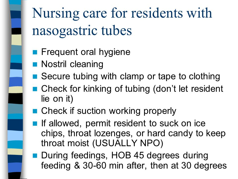 Nursing care for residents with nasogastric tubes Frequent oral hygiene Nostril cleaning Secure tubing with clamp or tape to clothing Check for kinkin