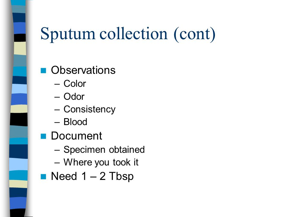 Sputum collection (cont) Observations –Color –Odor –Consistency –Blood Document –Specimen obtained –Where you took it Need 1 – 2 Tbsp
