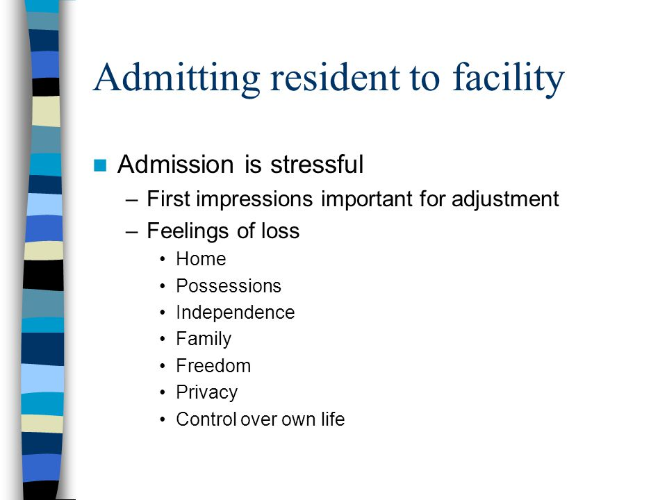 Admitting resident to facility Admission is stressful –First impressions important for adjustment –Feelings of loss Home Possessions Independence Fami