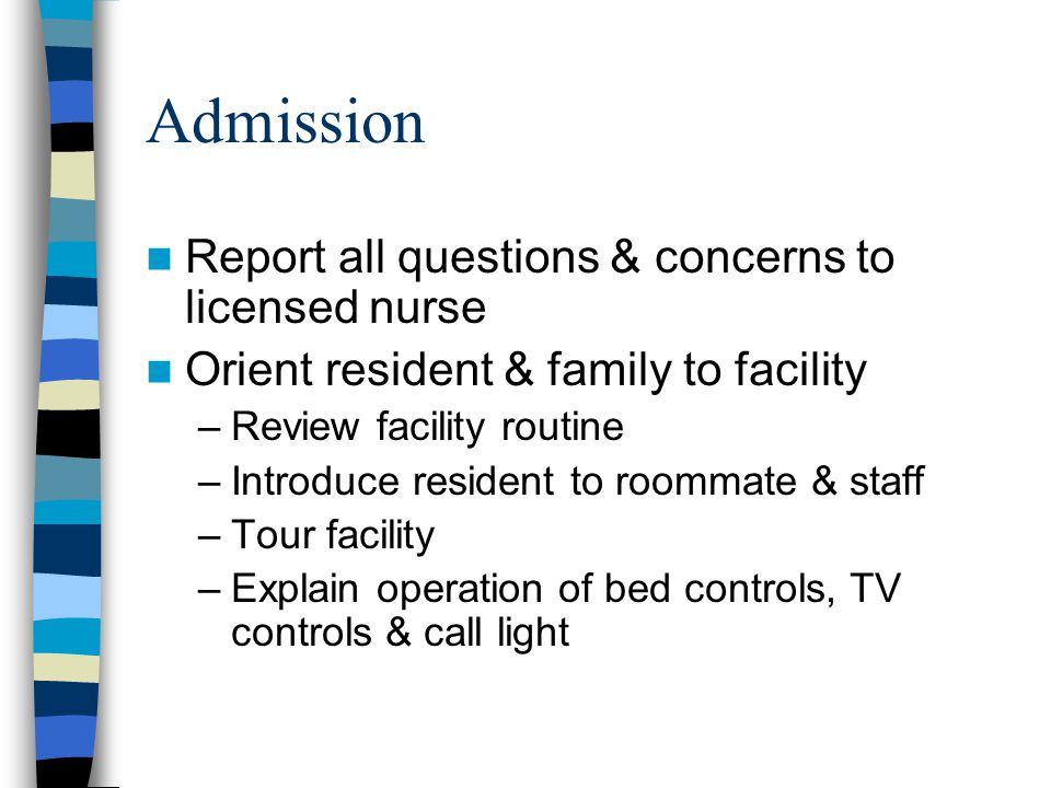 Admission Report all questions & concerns to licensed nurse Orient resident & family to facility –Review facility routine –Introduce resident to roomm