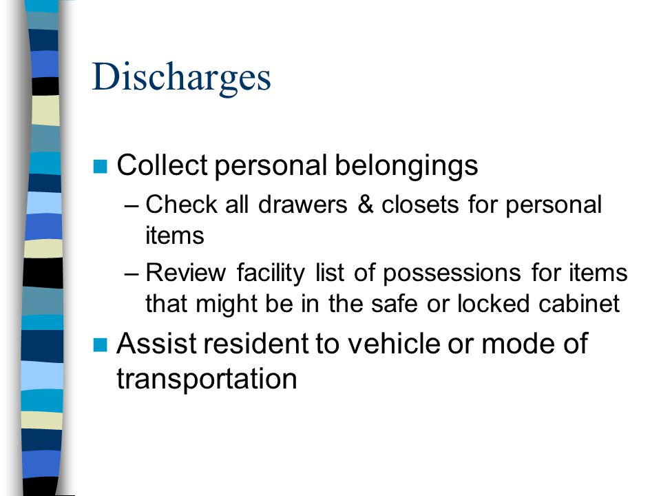 Discharges Collect personal belongings –Check all drawers & closets for personal items –Review facility list of possessions for items that might be in