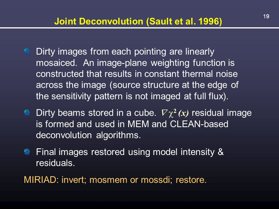 19 Joint Deconvolution (Sault et al.1996) Dirty images from each pointing are linearly mosaiced.