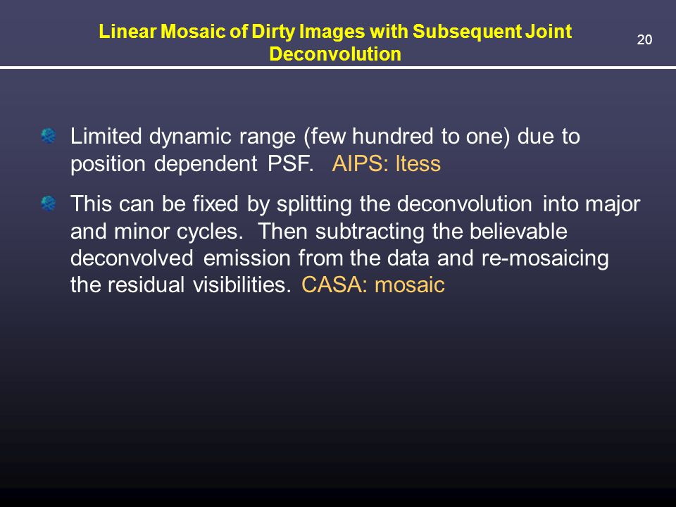 20 Linear Mosaic of Dirty Images with Subsequent Joint Deconvolution Limited dynamic range (few hundred to one) due to position dependent PSF. AIPS: l