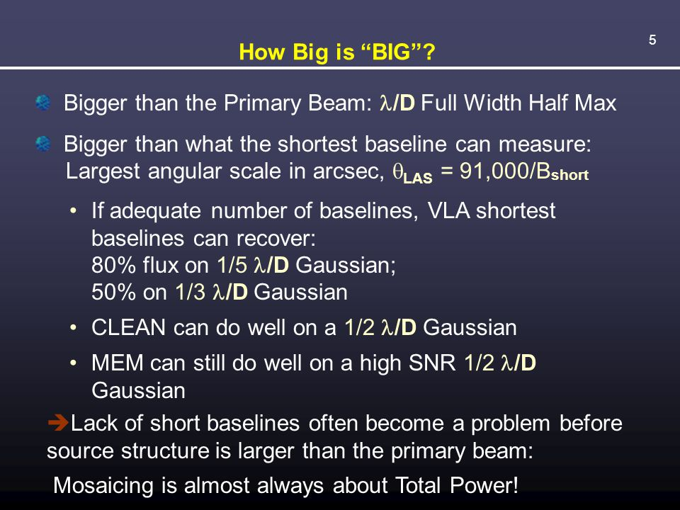 """5 How Big is """"BIG""""? Bigger than the Primary Beam: /D Full Width Half Max Bigger than what the shortest baseline can measure: Largest angular scale in"""