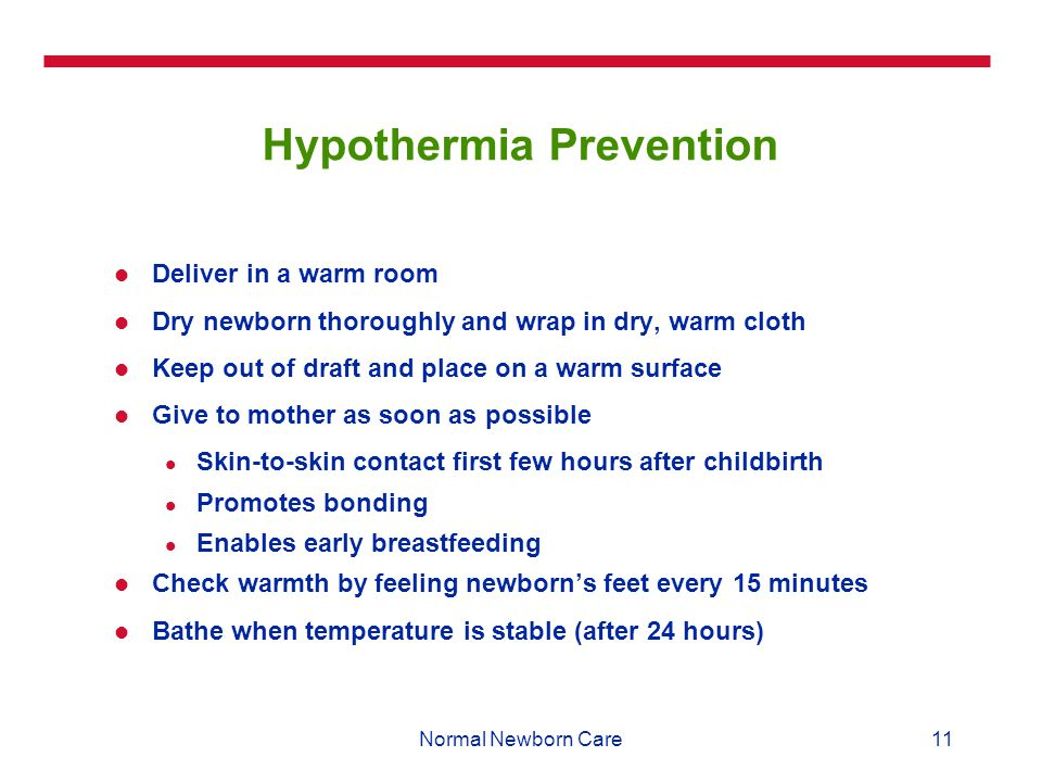 11Normal Newborn Care Hypothermia Prevention Deliver in a warm room Dry newborn thoroughly and wrap in dry, warm cloth Keep out of draft and place on a warm surface Give to mother as soon as possible Skin-to-skin contact first few hours after childbirth Promotes bonding Enables early breastfeeding Check warmth by feeling newborn's feet every 15 minutes Bathe when temperature is stable (after 24 hours)