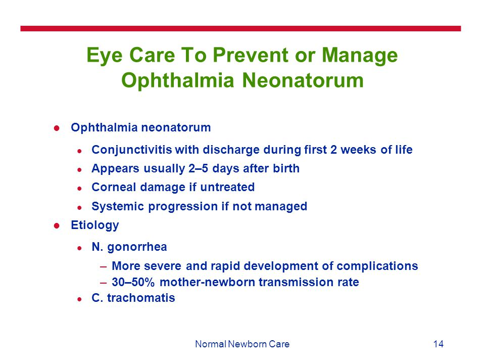 14Normal Newborn Care Eye Care To Prevent or Manage Ophthalmia Neonatorum Ophthalmia neonatorum Conjunctivitis with discharge during first 2 weeks of life Appears usually 2–5 days after birth Corneal damage if untreated Systemic progression if not managed Etiology N.