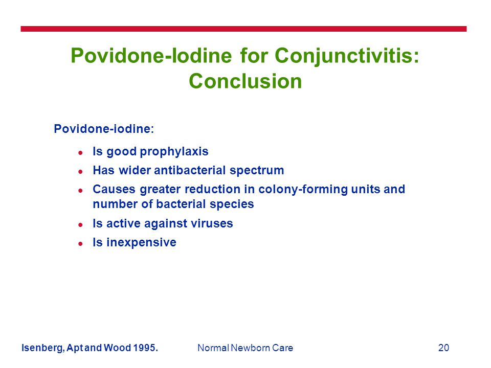 20Normal Newborn Care Povidone-Iodine for Conjunctivitis: Conclusion Povidone-iodine: Is good prophylaxis Has wider antibacterial spectrum Causes greater reduction in colony-forming units and number of bacterial species Is active against viruses Is inexpensive Isenberg, Apt and Wood 1995.