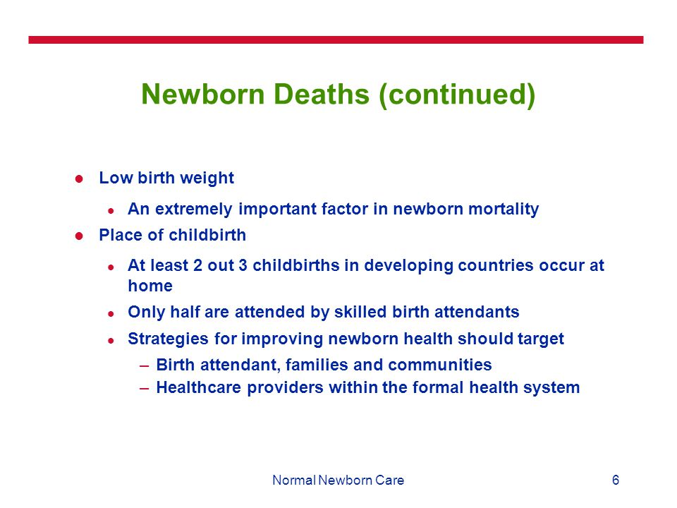 6Normal Newborn Care Newborn Deaths (continued) Low birth weight An extremely important factor in newborn mortality Place of childbirth At least 2 out 3 childbirths in developing countries occur at home Only half are attended by skilled birth attendants Strategies for improving newborn health should target –Birth attendant, families and communities –Healthcare providers within the formal health system