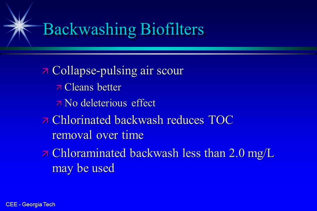 CEE - Georgia Tech Backwashing Biofilters ä Collapse-pulsing air scour ä Cleans better ä No deleterious effect ä Chlorinated backwash reduces TOC remo
