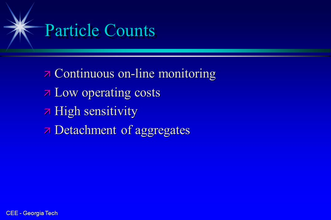 CEE - Georgia Tech Particle Counts ä Continuous on-line monitoring ä Low operating costs ä High sensitivity ä Detachment of aggregates