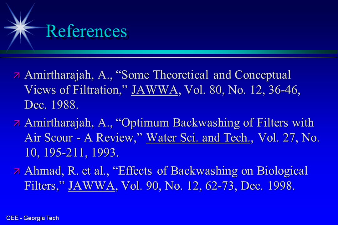 "CEE - Georgia Tech References ä Amirtharajah, A., ""Some Theoretical and Conceptual Views of Filtration,"" JAWWA, Vol. 80, No. 12, 36-46, Dec. 1988. ä A"