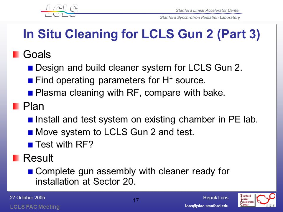 Henrik Loos LCLS FAC Meeting loos@slac.stanford.edu 27 October 2005 17 In Situ Cleaning for LCLS Gun 2 (Part 3) Goals Design and build cleaner system