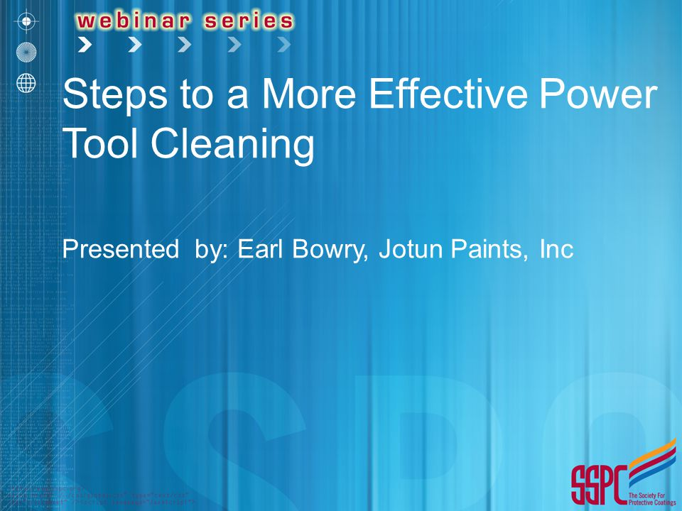 Steps to a More Effective Power Tool Cleaning Presented by: Earl Bowry, Jotun Paints, Inc