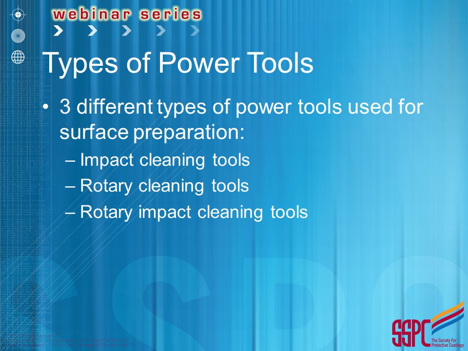 Types of Power Tools 3 different types of power tools used for surface preparation: –Impact cleaning tools –Rotary cleaning tools –Rotary impact cleaning tools