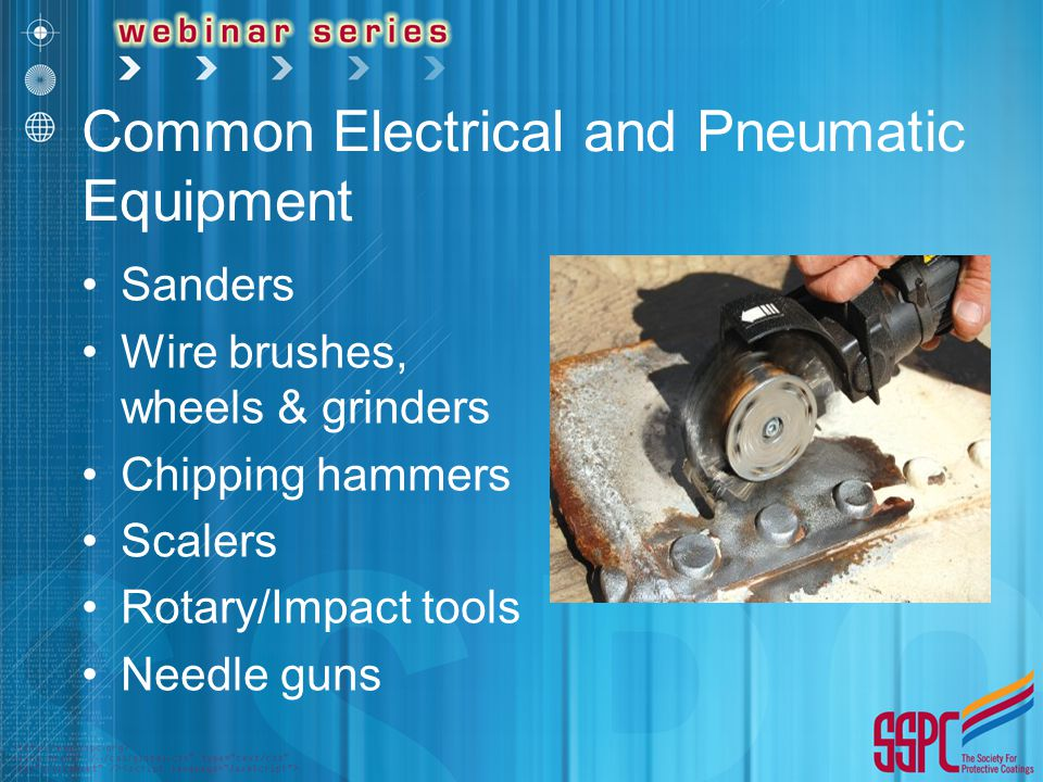 Common Electrical and Pneumatic Equipment Sanders Wire brushes, wheels & grinders Chipping hammers Scalers Rotary/Impact tools Needle guns