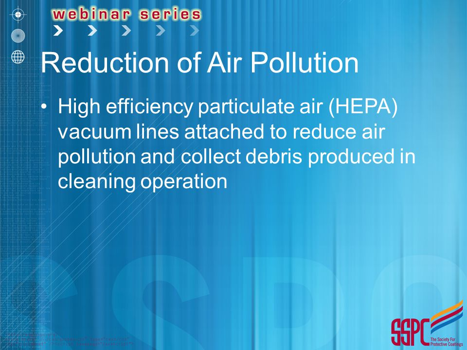 Reduction of Air Pollution High efficiency particulate air (HEPA) vacuum lines attached to reduce air pollution and collect debris produced in cleaning operation