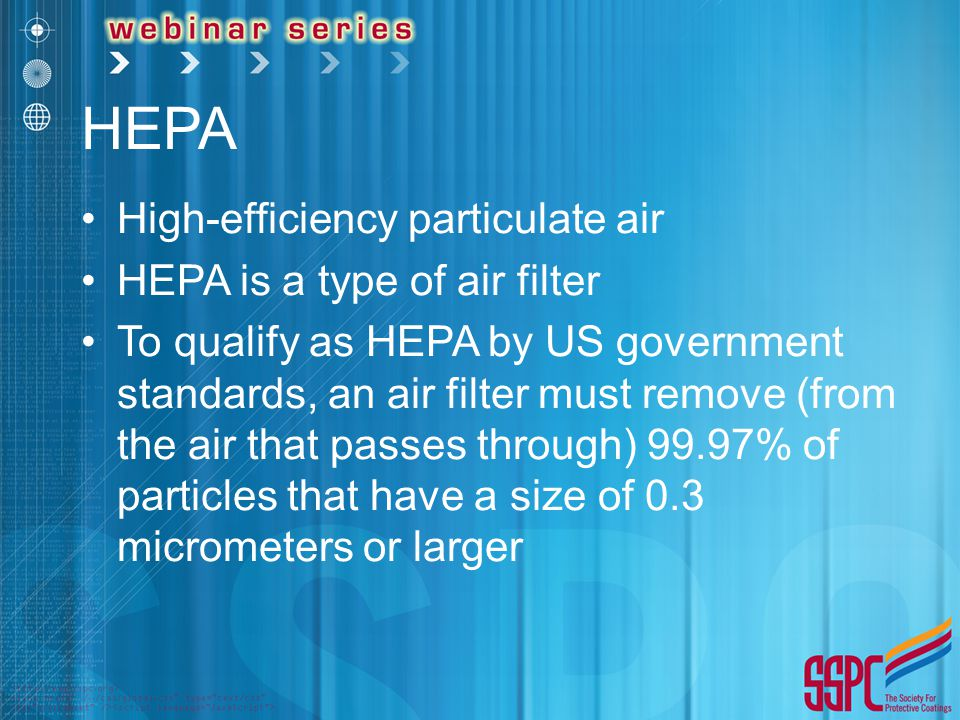 HEPA High-efficiency particulate air HEPA is a type of air filter To qualify as HEPA by US government standards, an air filter must remove (from the air that passes through) 99.97% of particles that have a size of 0.3 micrometers or larger