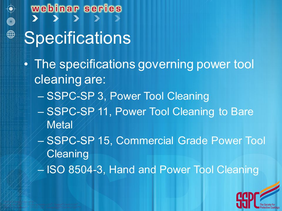 Specifications The specifications governing power tool cleaning are: –SSPC-SP 3, Power Tool Cleaning –SSPC-SP 11, Power Tool Cleaning to Bare Metal –S