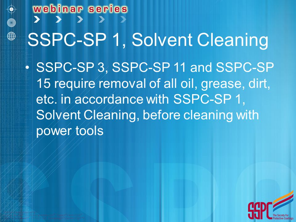 SSPC-SP 1, Solvent Cleaning SSPC-SP 3, SSPC-SP 11 and SSPC-SP 15 require removal of all oil, grease, dirt, etc. in accordance with SSPC-SP 1, Solvent