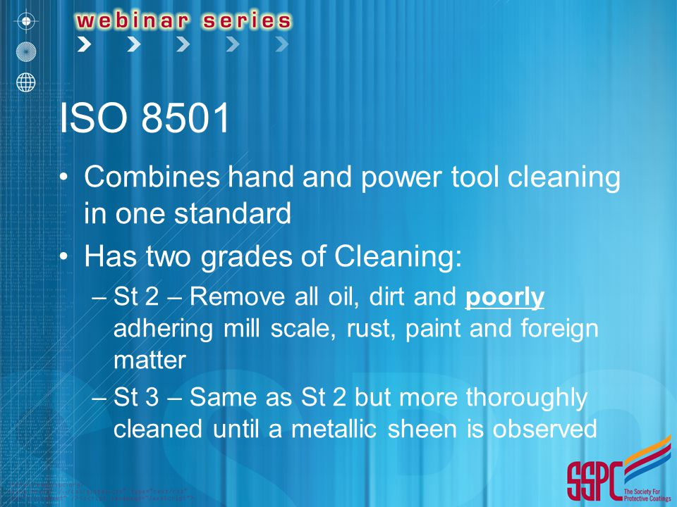 ISO 8501 Combines hand and power tool cleaning in one standard Has two grades of Cleaning: –St 2 – Remove all oil, dirt and poorly adhering mill scale, rust, paint and foreign matter –St 3 – Same as St 2 but more thoroughly cleaned until a metallic sheen is observed