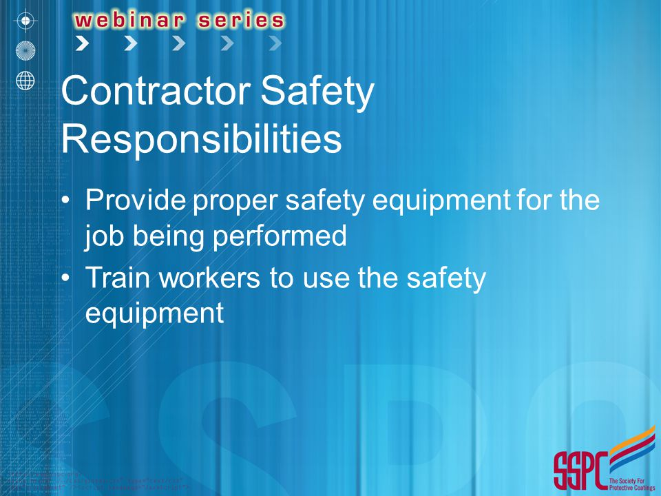 Contractor Safety Responsibilities Provide proper safety equipment for the job being performed Train workers to use the safety equipment
