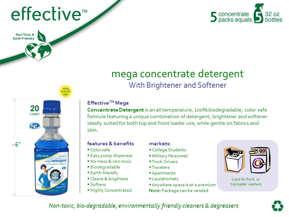 Non-toxic, bio-degradable, environmentally friendly cleaners & degreasers mega concentrate detergent With Brightener and Softener Effective TM Mega Concentrate Detergent is an all temperature, 100% biodegradable, color safe formula featuring a unique combination of detergent, brightener and softener ideally suited for both top and front loader use, while gentle on fabrics and skin.