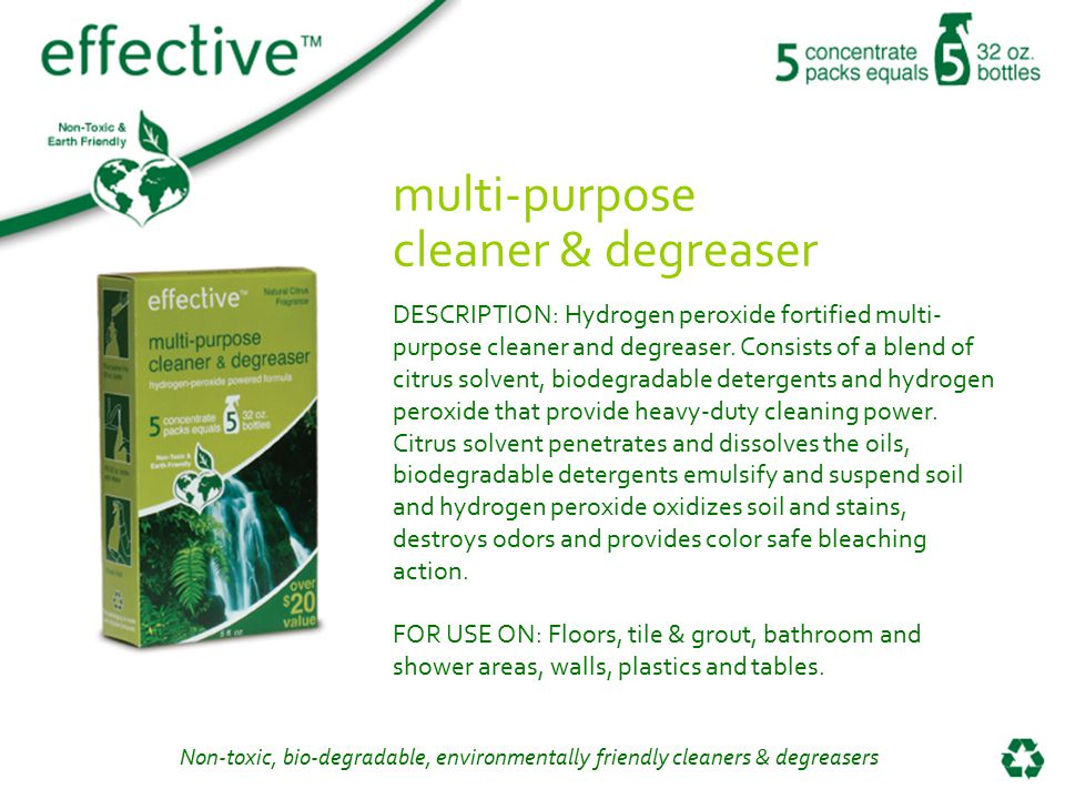 Non-toxic, bio-degradable, environmentally friendly cleaners & degreasers multi-purpose cleaner & degreaser DESCRIPTION: Hydrogen peroxide fortified multi- purpose cleaner and degreaser.