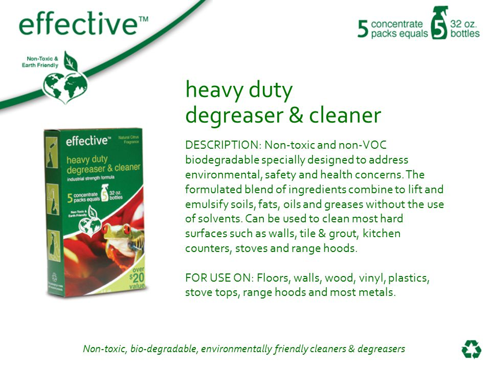 Non-toxic, bio-degradable, environmentally friendly cleaners & degreasers heavy duty degreaser & cleaner DESCRIPTION: Non-toxic and non-VOC biodegradable specially designed to address environmental, safety and health concerns.